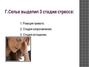 Г.Селье выделил 3 стадии стресса: 1. Реакция тревоги. 2. Стадия сопротивления