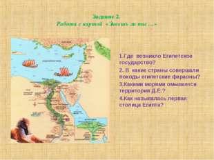 Задание 2. Работа с картой «Знаешь ли ты …» 1.Где возникло Египетское государ