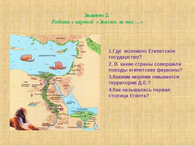 Задание 2. Работа с картой «Знаешь ли ты …» 1.Где возникло Египетское государ...