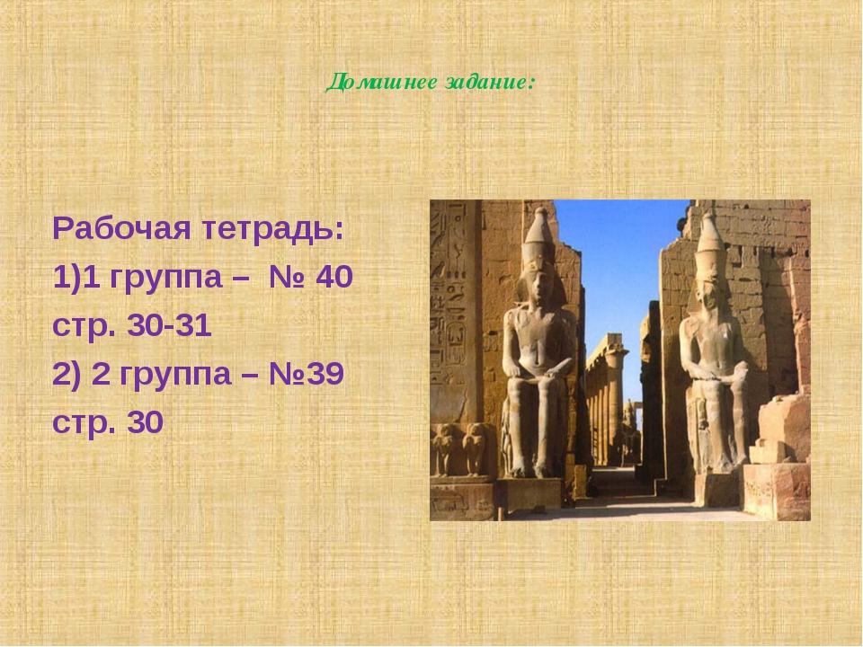 Домашнее задание: Рабочая тетрадь: 1)1 группа – № 40 стр. 30-31 2) 2 группа –...