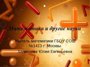 Математика и другие науки Учитель математики ГБОУ СОШ №1413 г. Москвы Шумилов