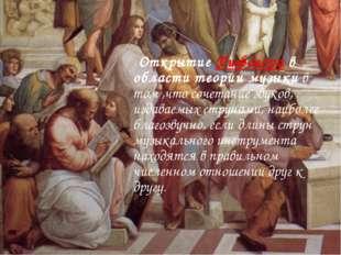 Открытие Пифагора в области теории музыки в том ,что сочетание звуков, издав