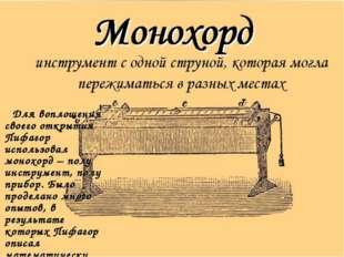 Для воплощения своего открытия Пифагор использовал монохорд – полу инструмен