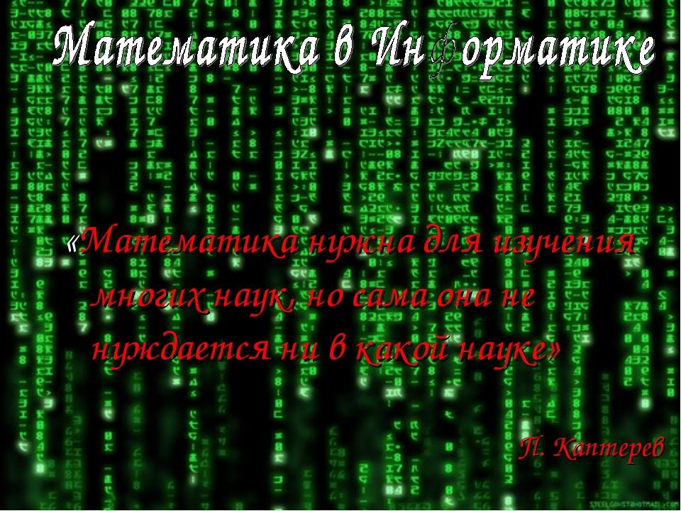 «Математика нужна для изучения многих наук, но сама она не нуждается ни в как...
