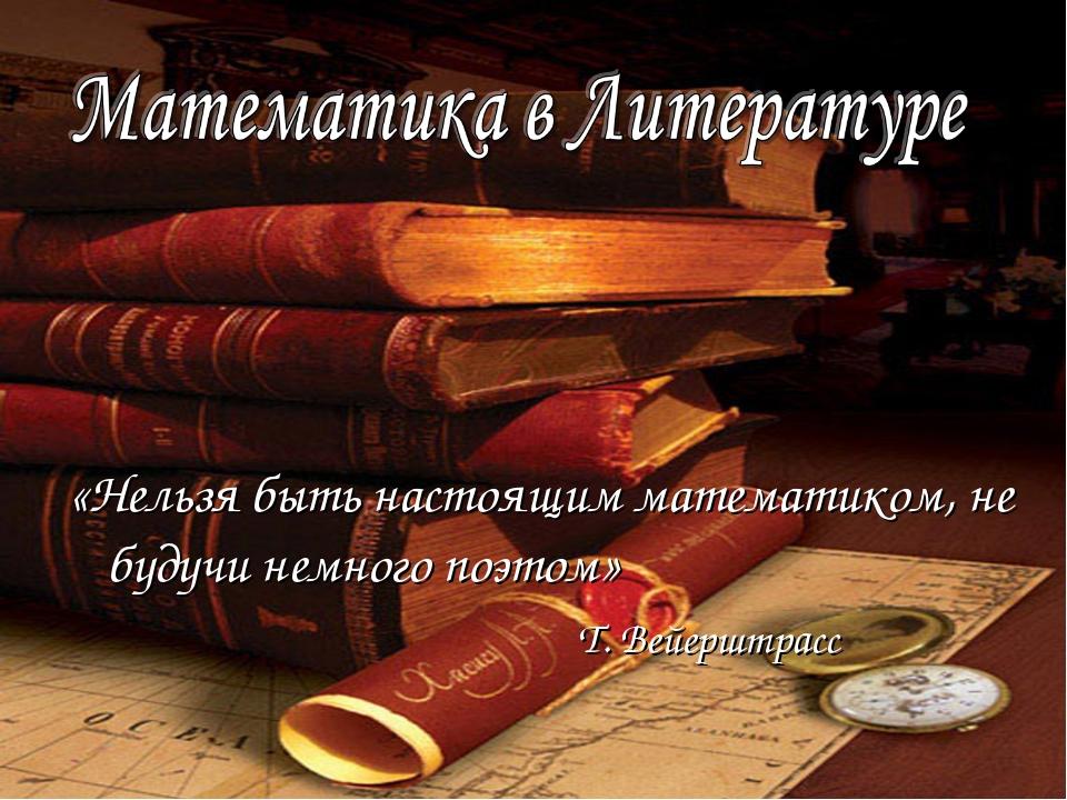 «Нельзя быть настоящим математиком, не будучи немного поэтом» Т. Вейерштрасс