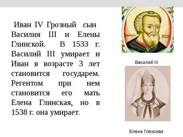 Иван IV Грозный сын Василия III и Елены Глинской. В 1533 г. Василий III умир...
