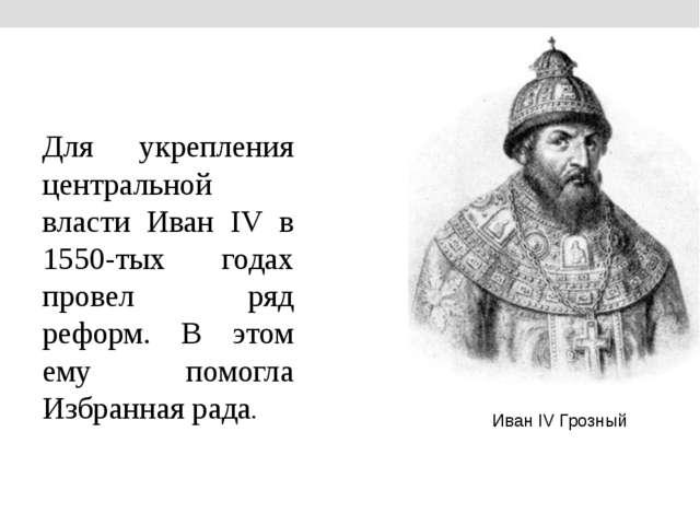Для укрепления центральной власти Иван IV в 1550-тых годах провел ряд реформ...