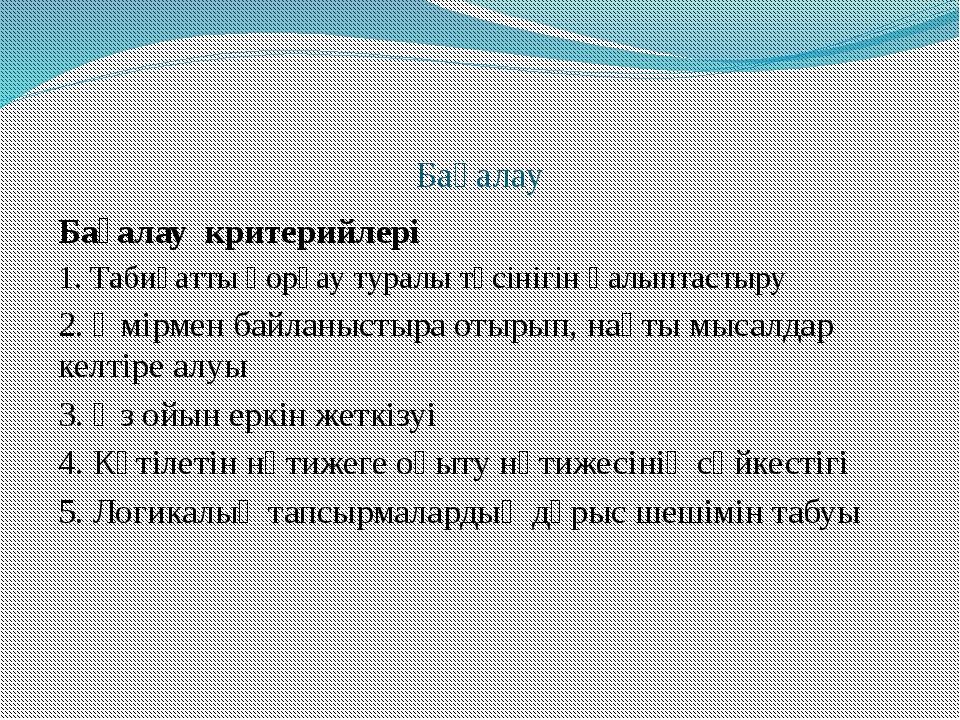Бағалау Бағалау критерийлері 1. Табиғатты қорғау туралы түсінігін қалыптастыр...