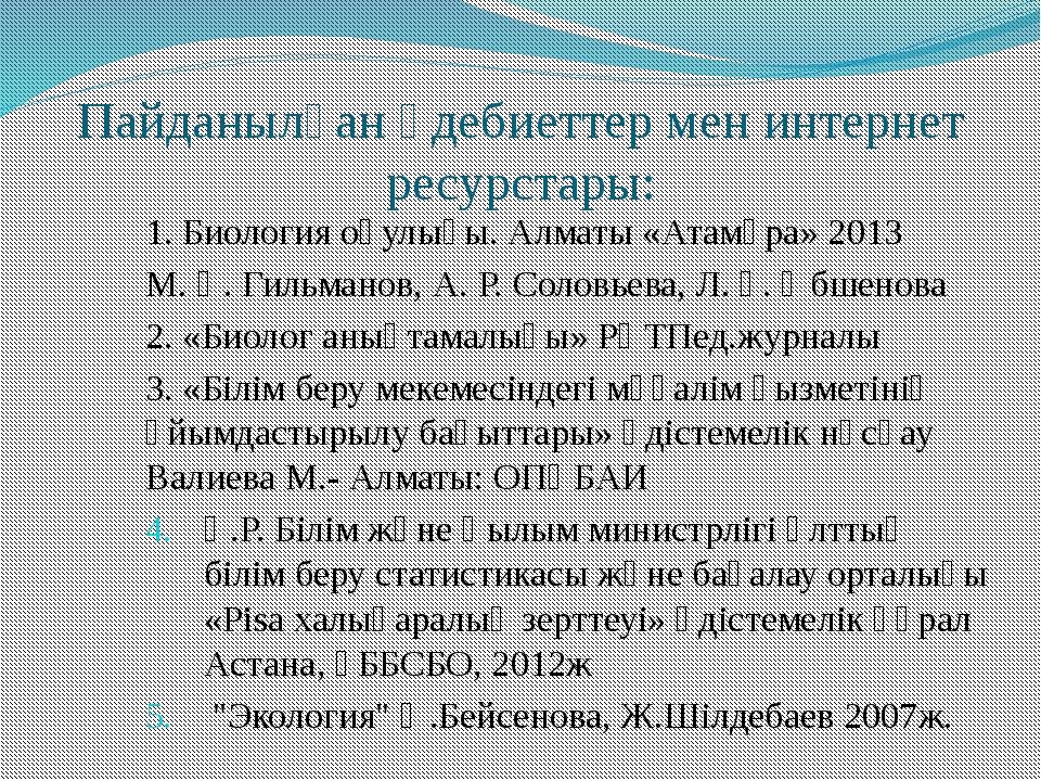 Пайданылған әдебиеттер мен интернет ресурстары: 1. Биология оқулығы. Алматы «...