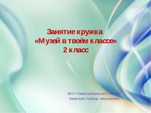 Занятие кружка «Музей в твоём классе» 2 класс МОУ Новоульяновская СОШ №2 Вав