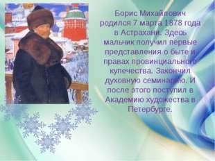 Борис Михайлович родился 7 марта 1878 года в Астрахани. Здесь мальчик получи