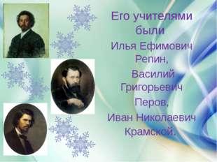 Его учителями были Илья Ефимович Репин, Василий Григорьевич Перов, Иван Нико