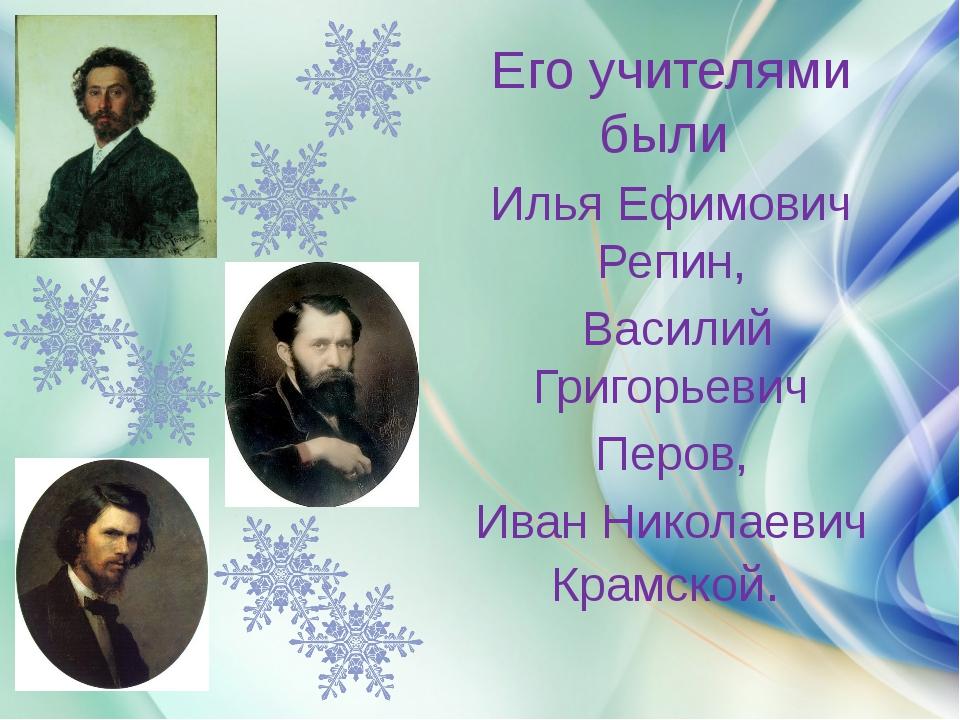 Его учителями были Илья Ефимович Репин, Василий Григорьевич Перов, Иван Нико...