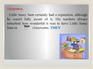 Например, Little Sassy Sam certainly had a reputation, although he wasn't ful