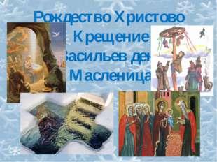 Рождество Христово Крещение Васильев день Масленица