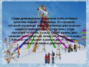 Среди древнерусских праздников особо любимых русскими людьми – Масленица. Это