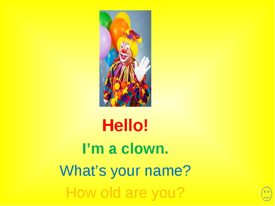 Hello! I'm a clown. What's your name? How old are you?