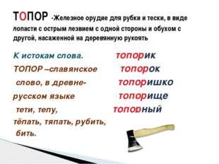 К истокам слова. топорик ТОПОР –славянское топорок слово, в древне- топоришко