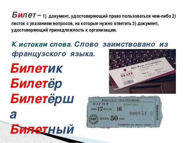 К истокам слова. Слово заимствовано из французского языка. Билет – 1) докумен...