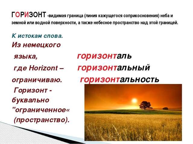 К истокам слова. Из немецкого языка, горизонталь где Horizont – горизонтальны...