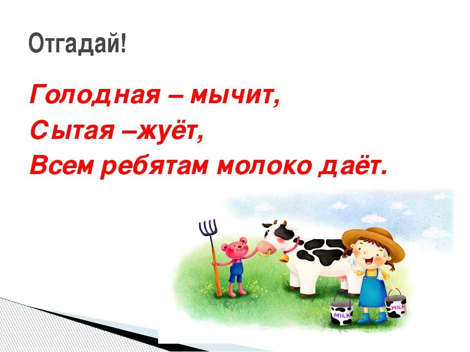 Голодная – мычит, Сытая –жуёт, Всем ребятам молоко даёт. Отгадай!