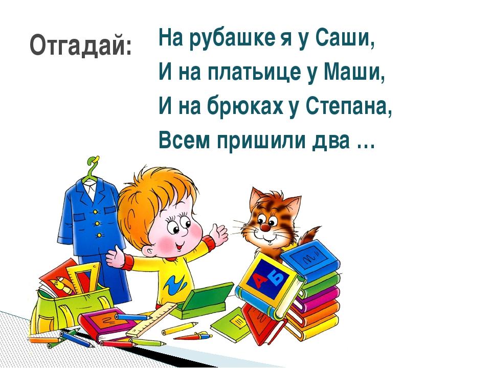 На рубашке я у Саши, И на платьице у Маши, И на брюках у Степана, Всем пришил...