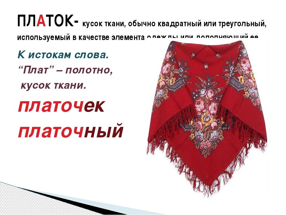 """К истокам слова. """"Плат"""" – полотно, кусок ткани. платочек платочный ПЛАТОК- ку..."""