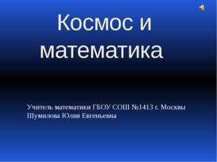 Учитель математики ГБОУ СОШ №1413 г. Москвы Шумилова Юлия Евгеньевна Космос и
