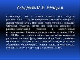 Академик М.В. Келдыш Четырнадцать лет, в течение которых М.В. Келдыш руководи