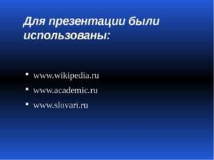 Для презентации были использованы: www.wikipedia.ru www.academic.ru www.slova
