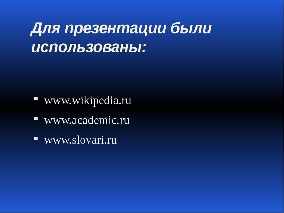 Для презентации были использованы: www.wikipedia.ru www.academic.ru www.slova...