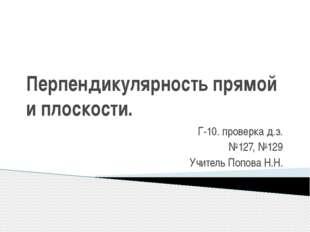 Перпендикулярность прямой и плоскости. Г-10. проверка д.з. №127, №129 Учитель
