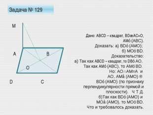 Задача № 129 М А В О D С Дано: АВСD – квадрат, ВD∩АС=О, АМ⊥(АВС). Доказать: а