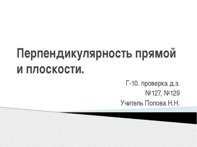Перпендикулярность прямой и плоскости. Г-10. проверка д.з. №127, №129 Учитель...