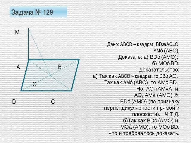Задача № 129 М А В О D С Дано: АВСD – квадрат, ВD∩АС=О, АМ⊥(АВС). Доказать: а...