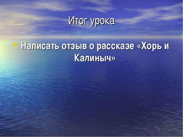 Итог урока Написать отзыв о рассказе «Хорь и Калиныч»