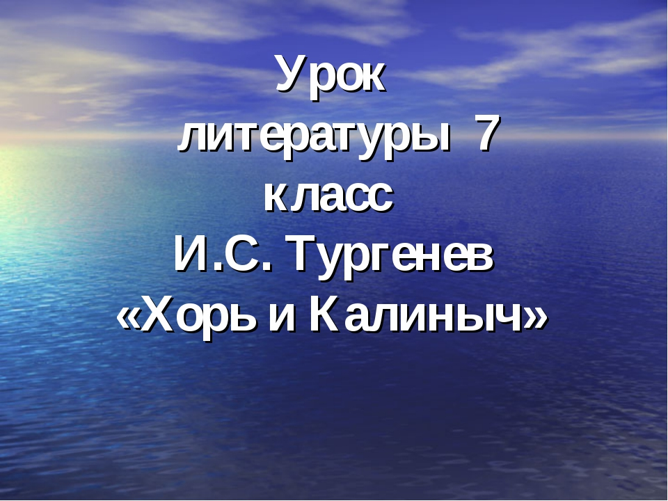 Урок литературы 7 класс И.С. Тургенев «Хорь и Калиныч»