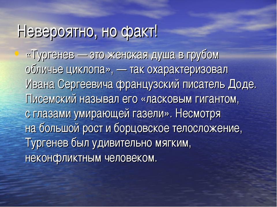 Невероятно, но факт! «Тургенев— это женская душа вгрубом обличье циклопа»,...