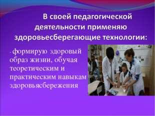 - формирую здоровый образ жизни, обучая теоретическим и практическим навыкам
