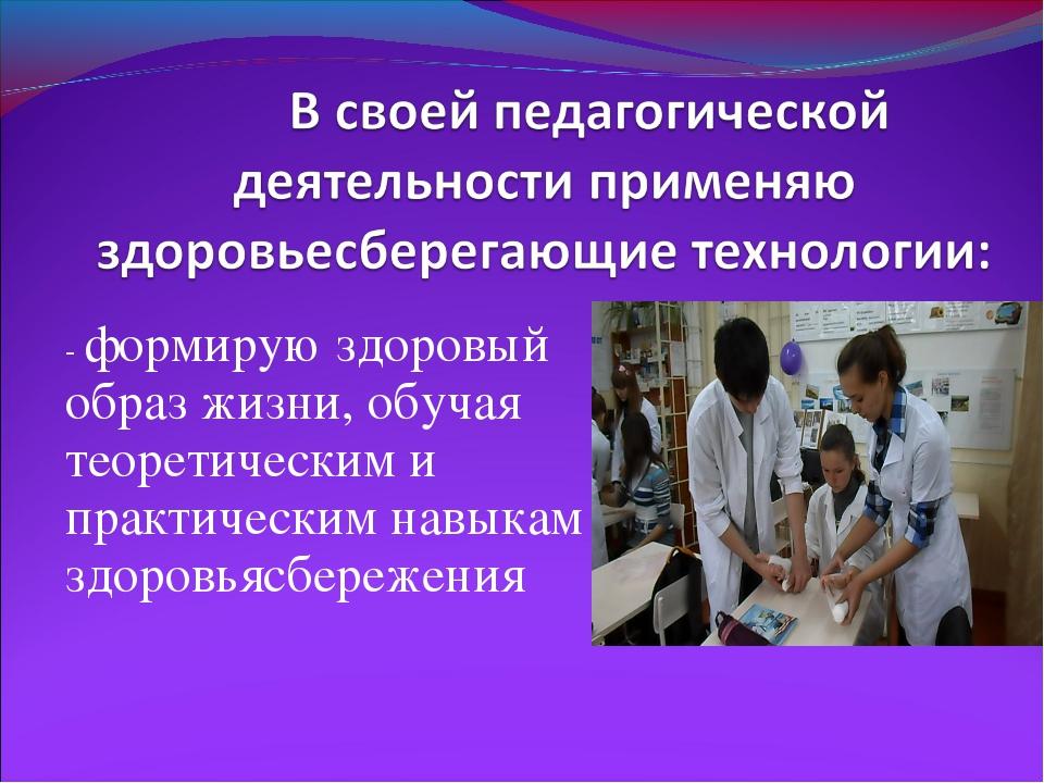 - формирую здоровый образ жизни, обучая теоретическим и практическим навыкам...