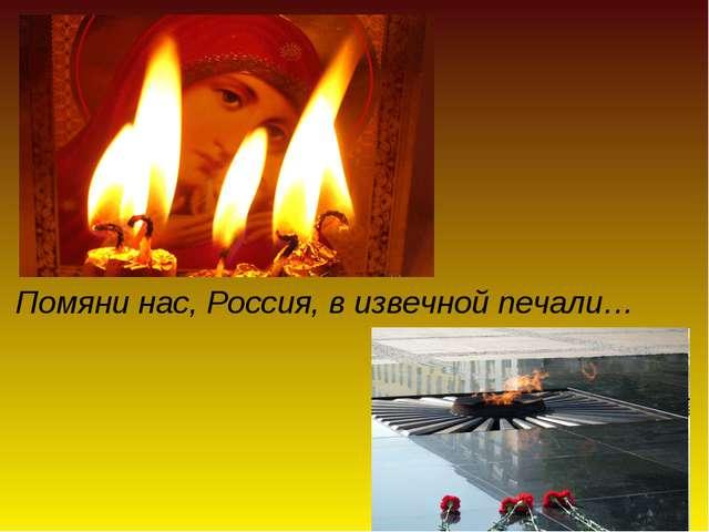 Помяни нас, Россия, в извечной печали…