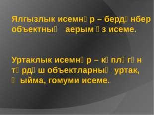 Ялгызлык исемнәр – бердәнбер объектның аерым үз исеме. Уртаклык исемнәр – күп