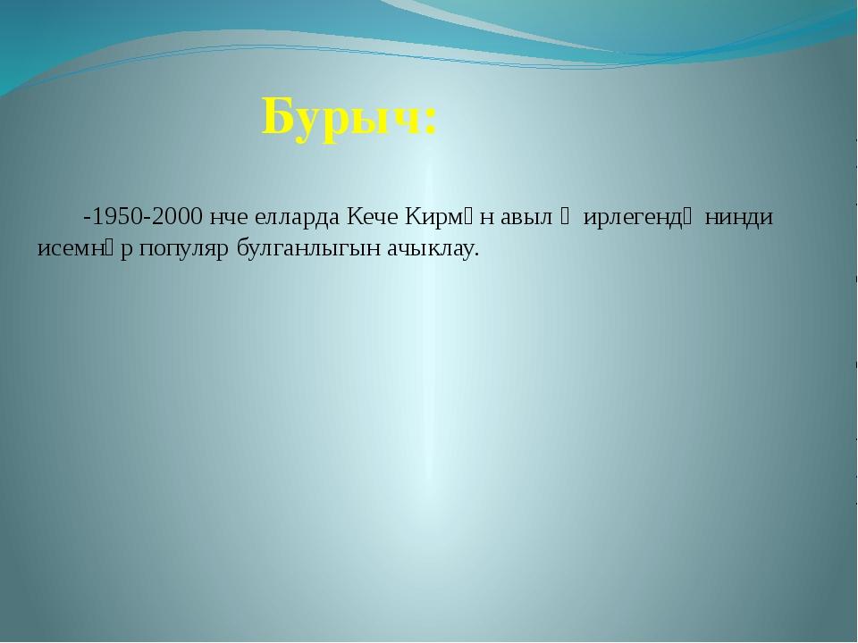 Бурыч: -1950-2000 нче елларда Кече Кирмән авыл җирлегендә нинди исемнәр попул...