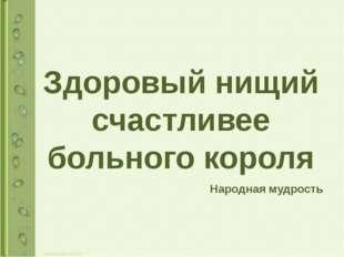 Здоровый нищий счастливее больного короля Народная мудрость