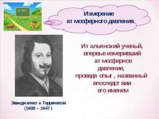 Эванджелиста Торричелли (1608 – 1647 ) Итальянский ученый, впервые измеривший