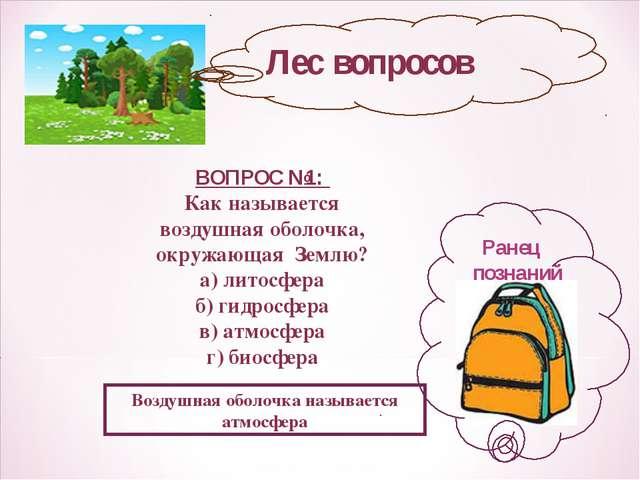 Лес вопросов Ранец познаний ВОПРОС №1: Как называется воздушная оболочка, окр...