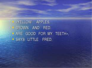 «YELLOW APPLES, BROWN AND RED. ARE GOOD FOR MY TEETH», SAYS LITTLE FRED.
