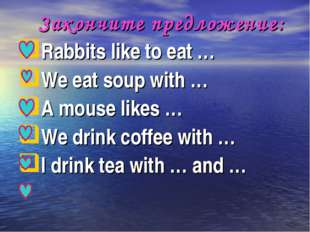 Закончите предложение: Rabbits like to eat … We eat soup with … A mouse like