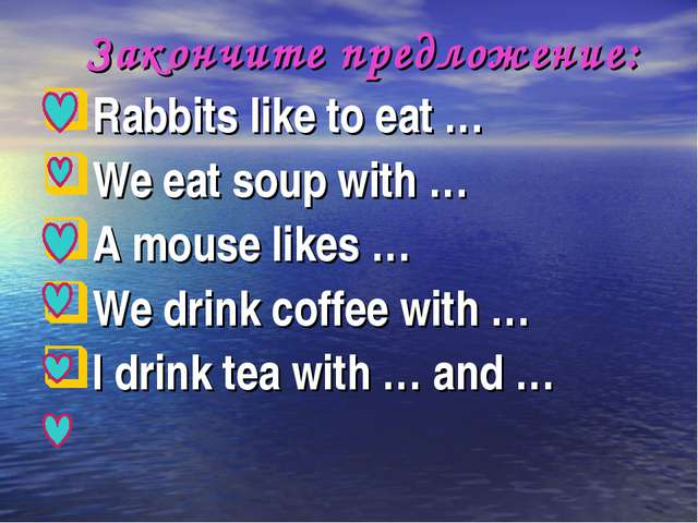 Закончите предложение: Rabbits like to eat … We eat soup with … A mouse like...