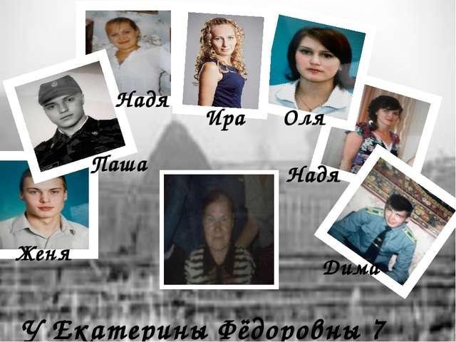 У Екатерины Фёдоровны 7 внуков Дима Женя Паша Надя Ира Оля Надя Дима